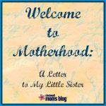 Welcome to Motherhood {A Letter to my Little Sister}