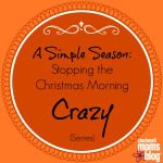 A Simple Season: Stopping the Christmas Morning Crazy {Series}