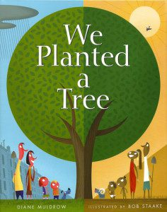 We Planted a Tree by Diane Muldrow, with illustrations by Bob Staake.