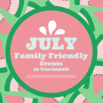 July Family Friendly Events in Cincinnati!