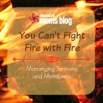 You Can't Fight Fire with Fire: Managing Tantrums and Meltdowns
