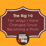 The Big 1-0: Ten Ways I've Changed Since Becoming a Mom