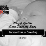Perspectives in Parenting: Why I Had to Sleep Train My Baby {Series}
