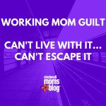 Working Mom Guilt: Can't Live with It, Can't Escape It