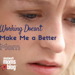 Working Doesn't Make Me a Better Mom