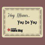 Hey Moms… You Do You