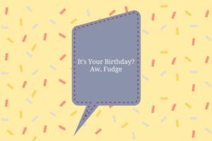 It's Your Birthday_Aw, Fudge