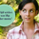 "My Kid Wishes I was Like ""Other Moms"""