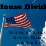 A House Divided – Setting a Politically Correct Example for Our Kids