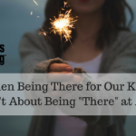 "When Being There for our Kids Isn't About Being ""There"" At All"