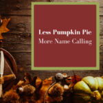 Less Pumpkin Pie, More Name-Calling