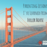 Parenting Lessons I've Learned from Fuller House