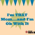 I'm THAT Mom…and I'm OK with It