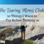 The Daring Moms Club: 30 Things I Want to Try Before Turning 30