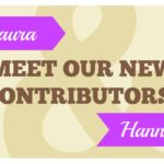 Meet Our New Contributors, Laura & Hannah!