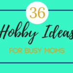 36 Hobby Ideas for Busy Moms