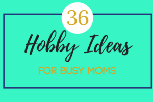 36 Hobby Ideas for Busy Moms (2)