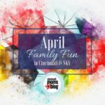 April Family Fun in Cincinnati & NKY {2018}
